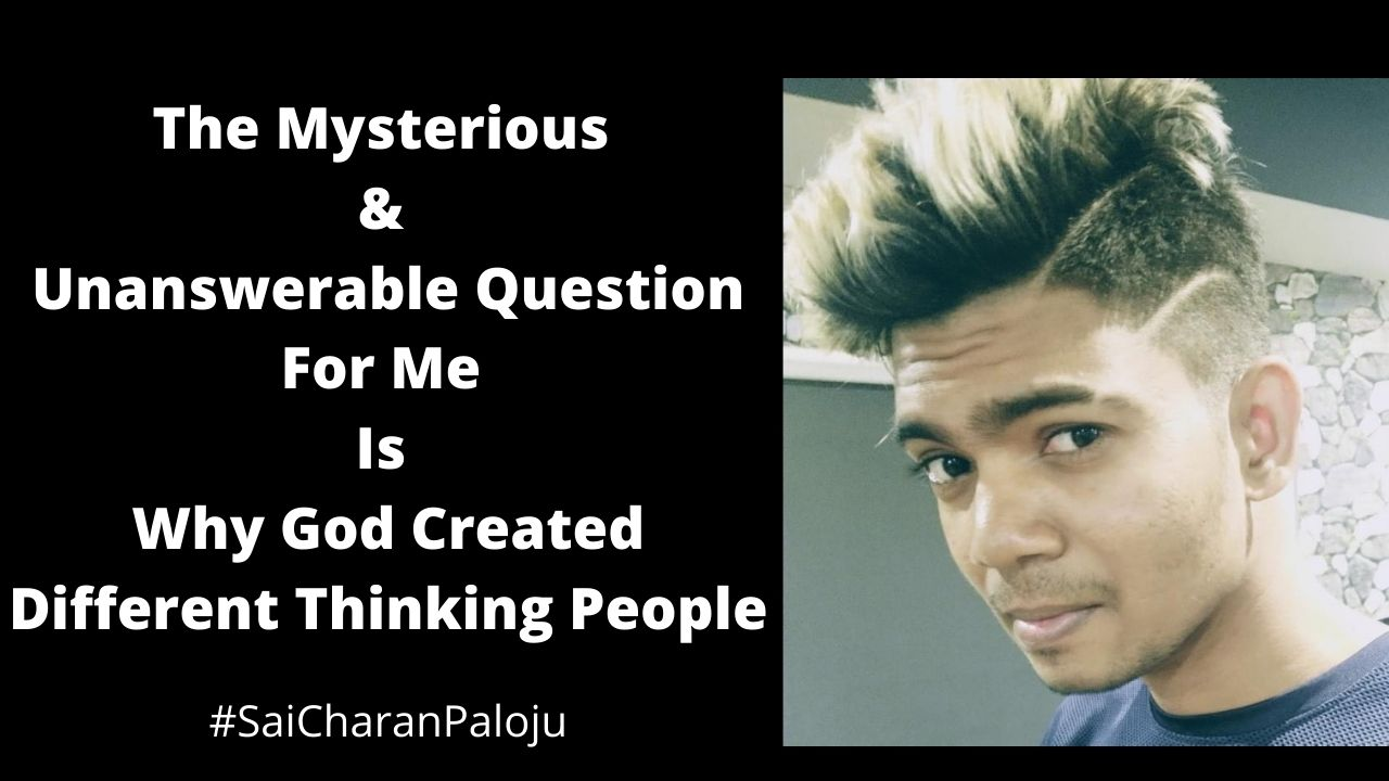 The Mysterious & Unanswerable Question For Me Is Why God Created Different Thinking People