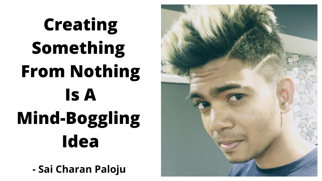 Creating Something From Nothing Is A Mind Boggling Idea – Sai Charan Paloju