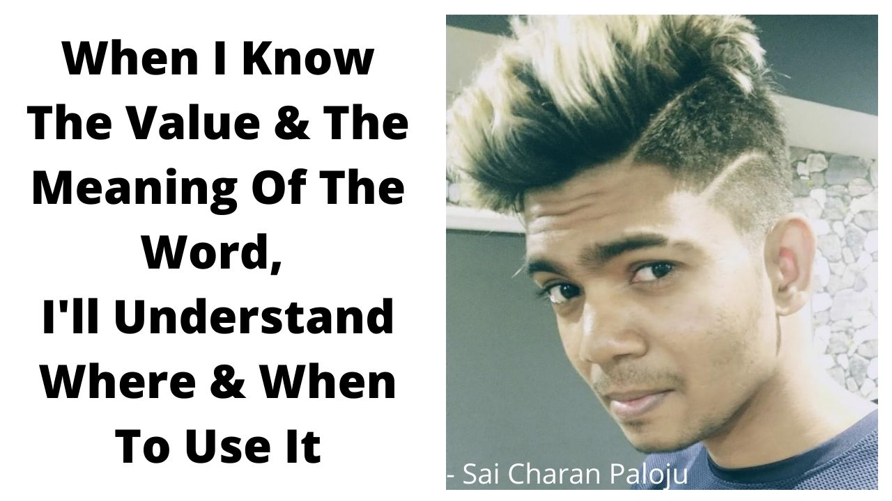 When I Know The Value & The Meaning Of The Word, I'll Understand Where & When To Use It