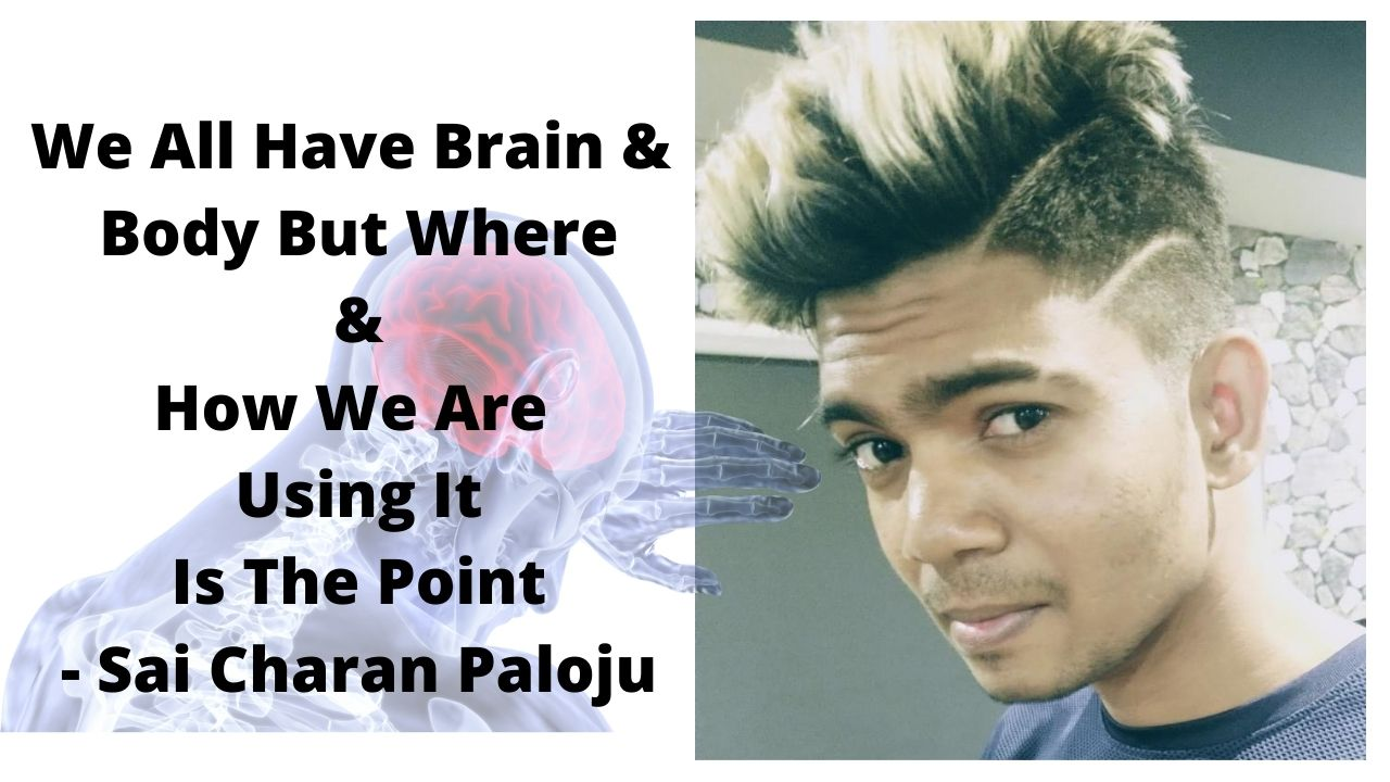 We All Have Brain & Body But Where & How We Are Using It Is The Point – Sai Charan Paloju