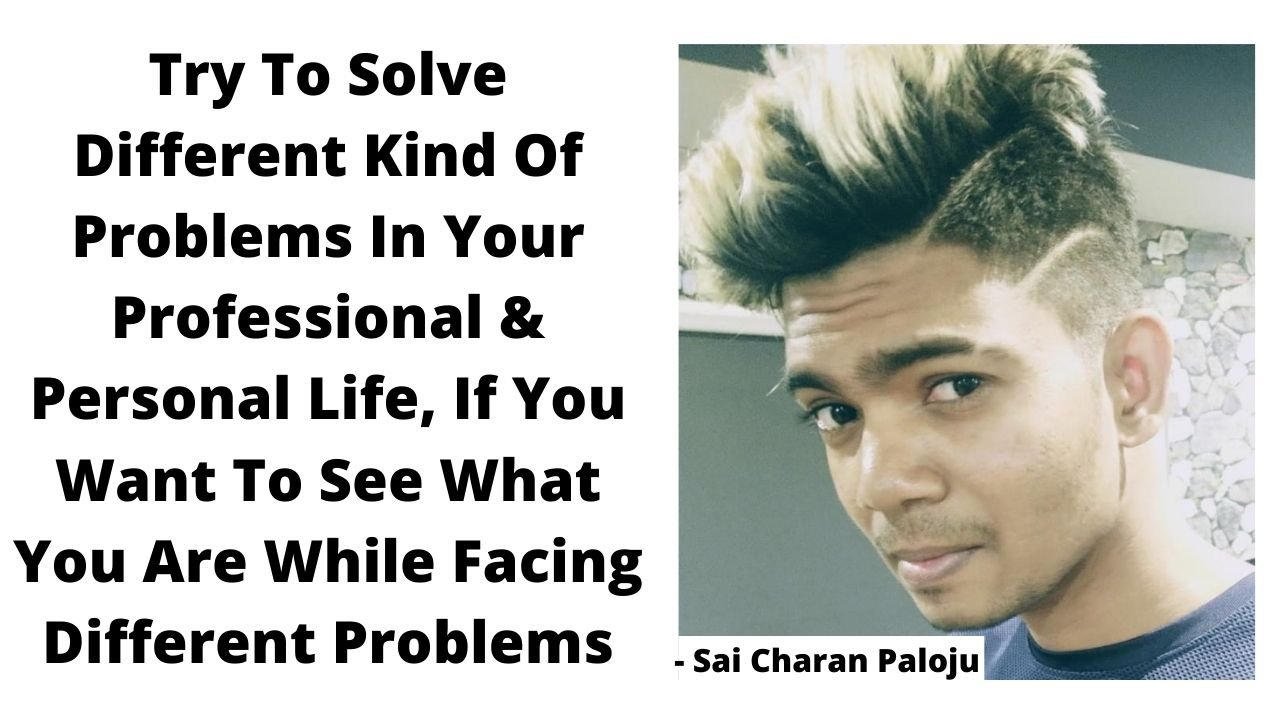 Try To Solve Different Kind Of Problems In Your Professional & Personal Life, If You Want To See What You Are While Facing Different Problems